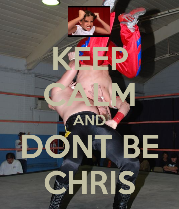 KEEP CALM AND DONT BE CHRIS