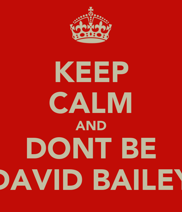 KEEP CALM AND DONT BE DAVID BAILEY