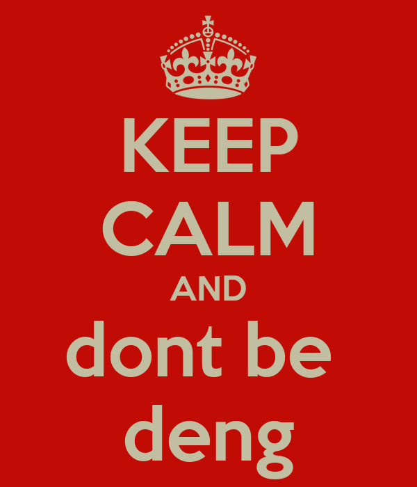 KEEP CALM AND dont be  deng