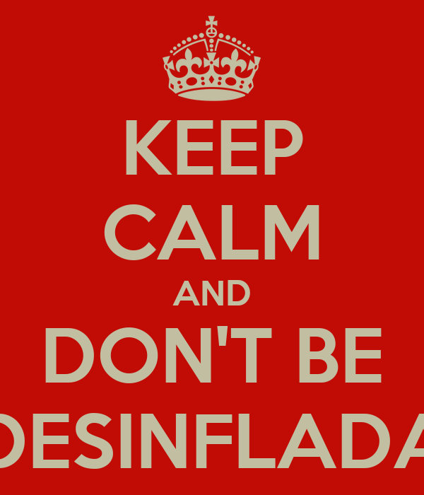 KEEP CALM AND DON'T BE DESINFLADA