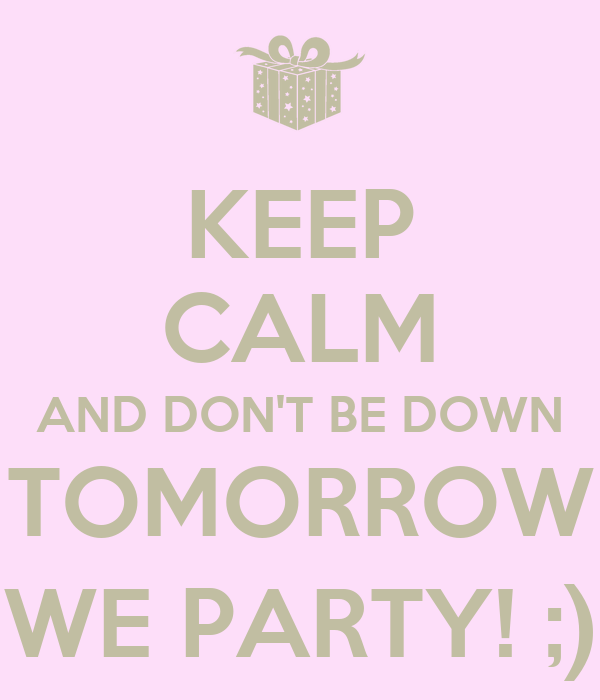 KEEP CALM AND DON'T BE DOWN TOMORROW WE PARTY! ;)