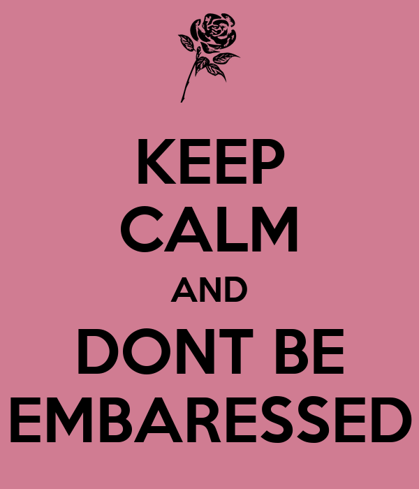 KEEP CALM AND DONT BE EMBARESSED