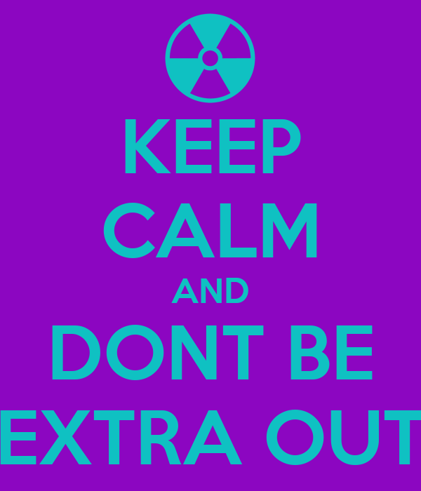 KEEP CALM AND DONT BE EXTRA OUT