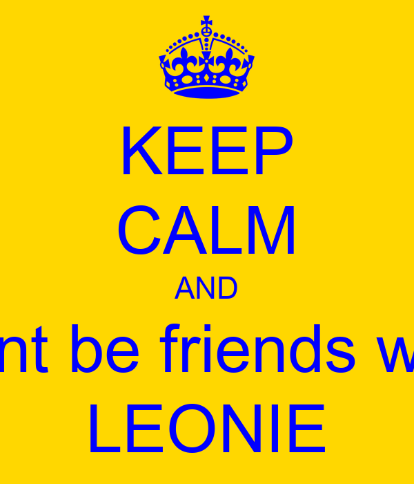 KEEP CALM AND dont be friends with LEONIE