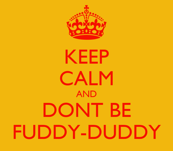 KEEP CALM AND DONT BE FUDDY-DUDDY