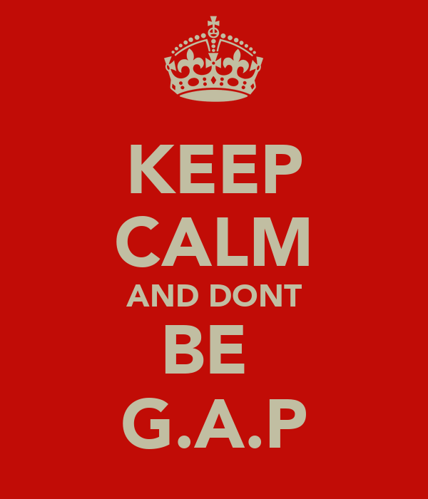 KEEP CALM AND DONT BE  G.A.P