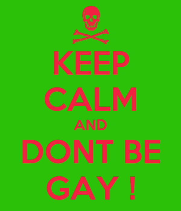 KEEP CALM AND DONT BE GAY !