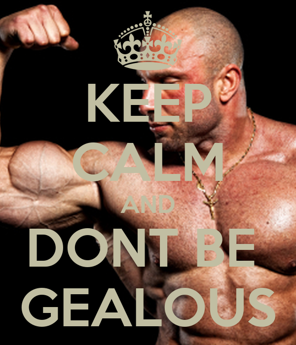 KEEP CALM AND DONT BE  GEALOUS