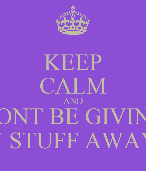 KEEP CALM AND DONT BE GIVING MY STUFF AWAY!!!