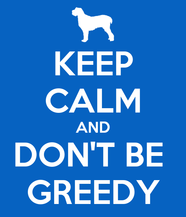 KEEP CALM AND DON'T BE  GREEDY