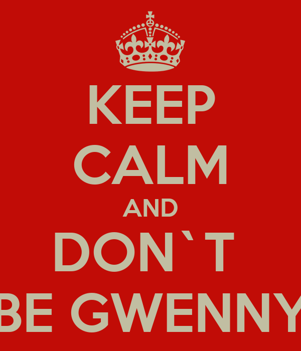 KEEP CALM AND DON`T  BE GWENNY