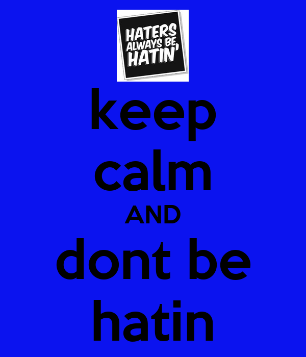 keep calm AND dont be hatin