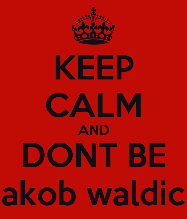 KEEP CALM AND DONT BE Jakob waldick