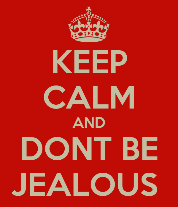 KEEP CALM AND DONT BE JEALOUS