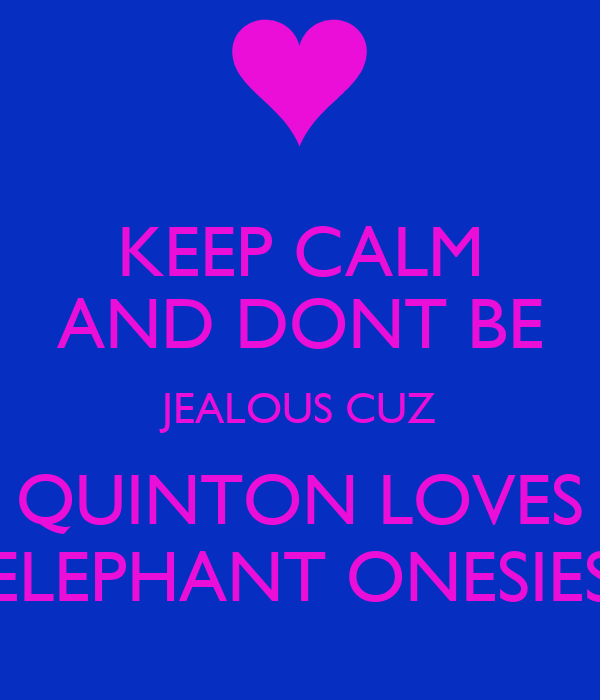 KEEP CALM AND DONT BE JEALOUS CUZ QUINTON LOVES ELEPHANT ONESIES