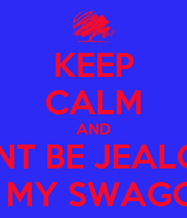 KEEP CALM AND DONT BE JEALOUS OF MY SWAGGER