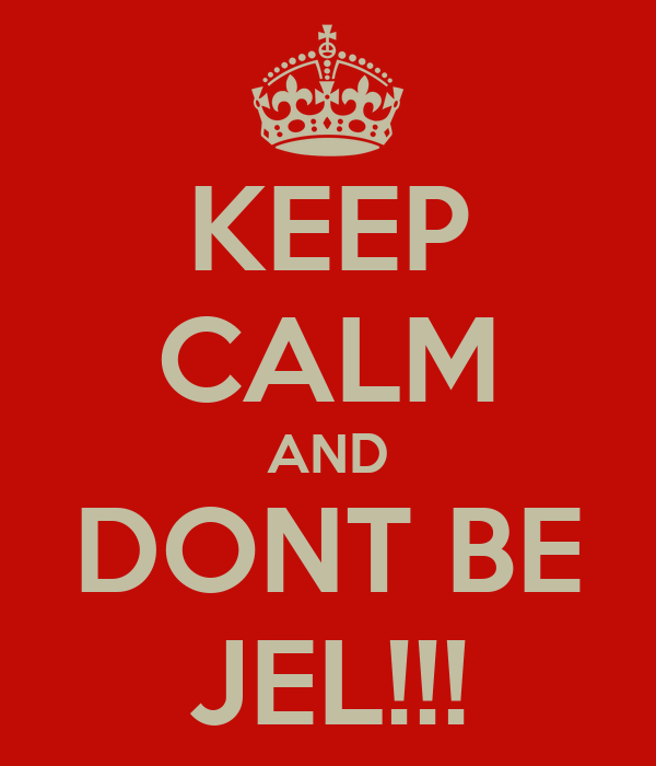 KEEP CALM AND DONT BE JEL!!!