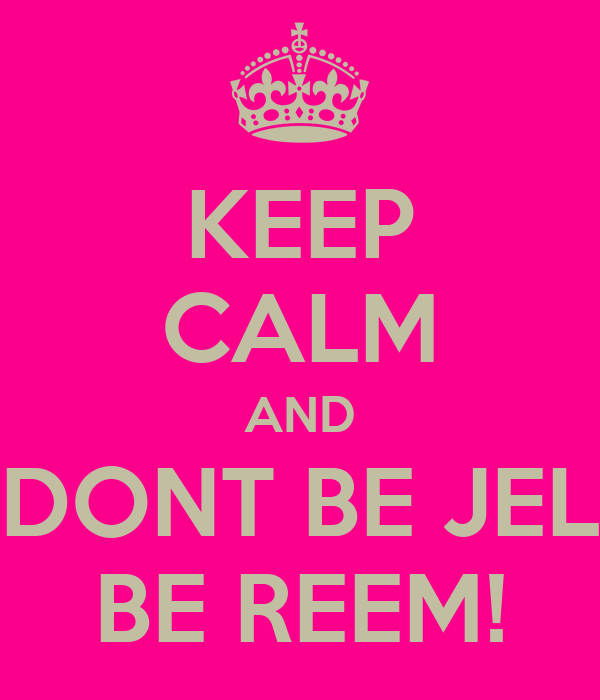 KEEP CALM AND DONT BE JEL BE REEM!
