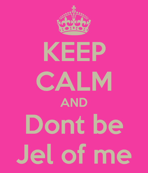 KEEP CALM AND Dont be Jel of me