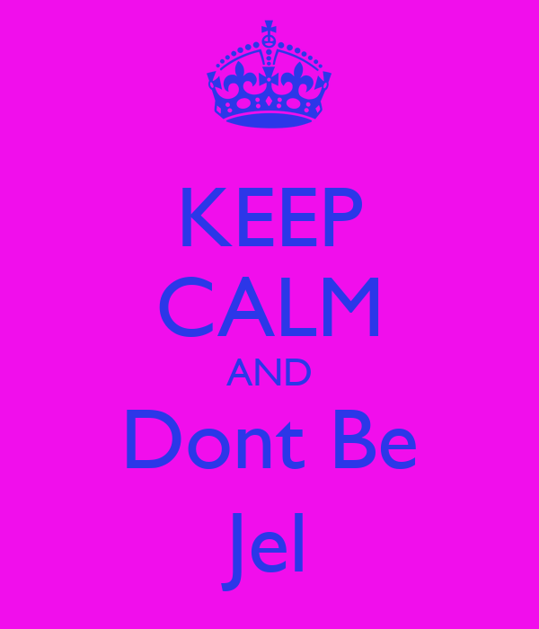 KEEP CALM AND Dont Be Jel