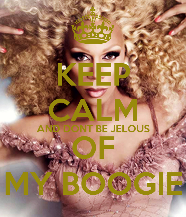 KEEP CALM AND DONT BE JELOUS OF MY BOOGIE