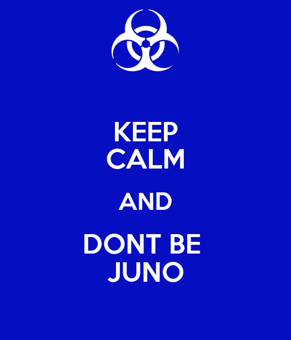KEEP CALM AND DONT BE  JUNO