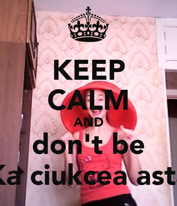 KEEP CALM AND don't be Ka ciukcea asta