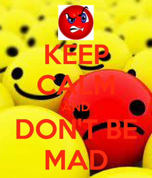 KEEP CALM AND DON'T BE MAD