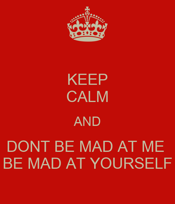 KEEP CALM AND DONT BE MAD AT ME  BE MAD AT YOURSELF