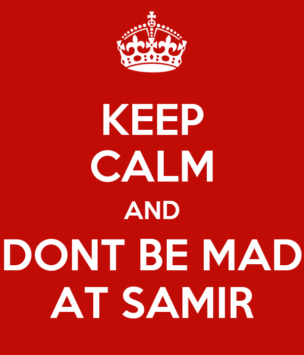 KEEP CALM AND DONT BE MAD AT SAMIR