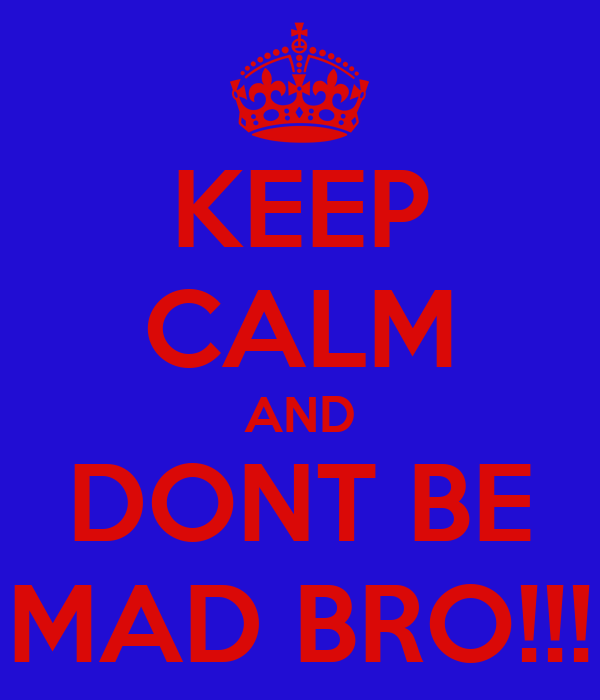 KEEP CALM AND DONT BE MAD BRO!!!
