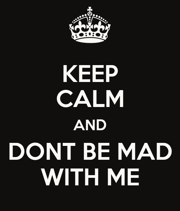 KEEP CALM AND DONT BE MAD WITH ME