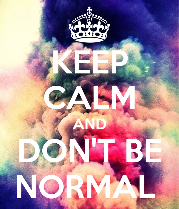 KEEP CALM AND DON'T BE NORMAL