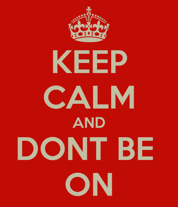 KEEP CALM AND DONT BE  ON