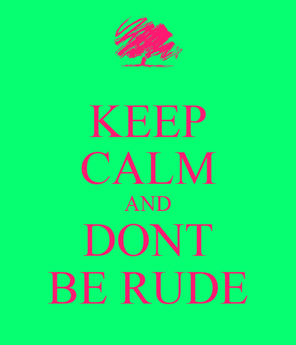 KEEP CALM AND DONT BE RUDE