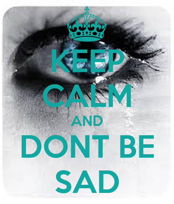 KEEP CALM AND DONT BE SAD