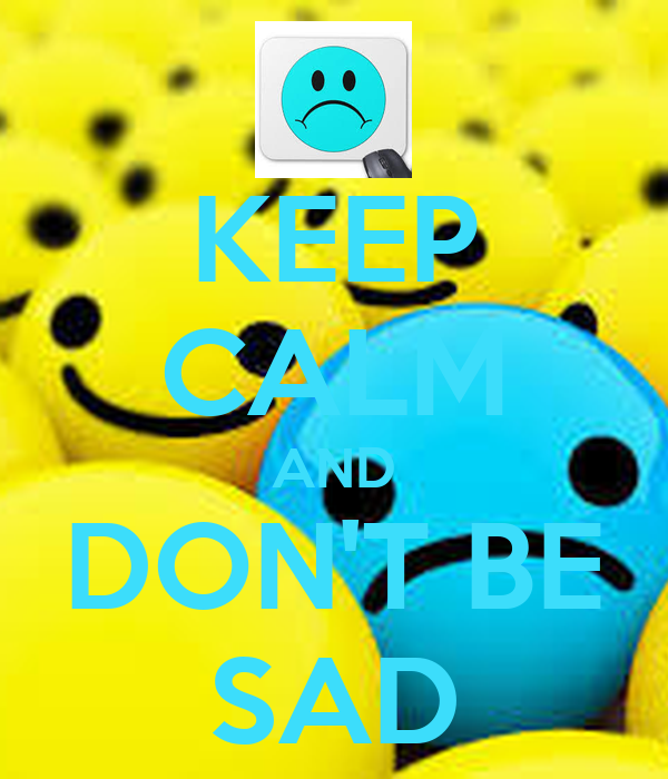 KEEP CALM AND DON'T BE SAD