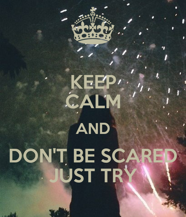 KEEP CALM AND DON'T BE SCARED JUST TRY