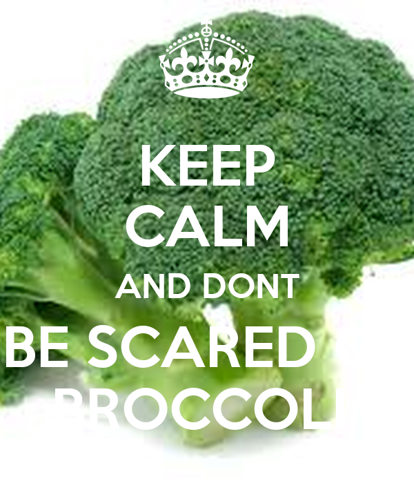 KEEP CALM AND DONT BE SCARED OF BROCCOLI