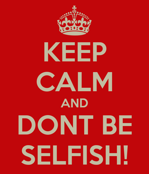 KEEP CALM AND DONT BE SELFISH!