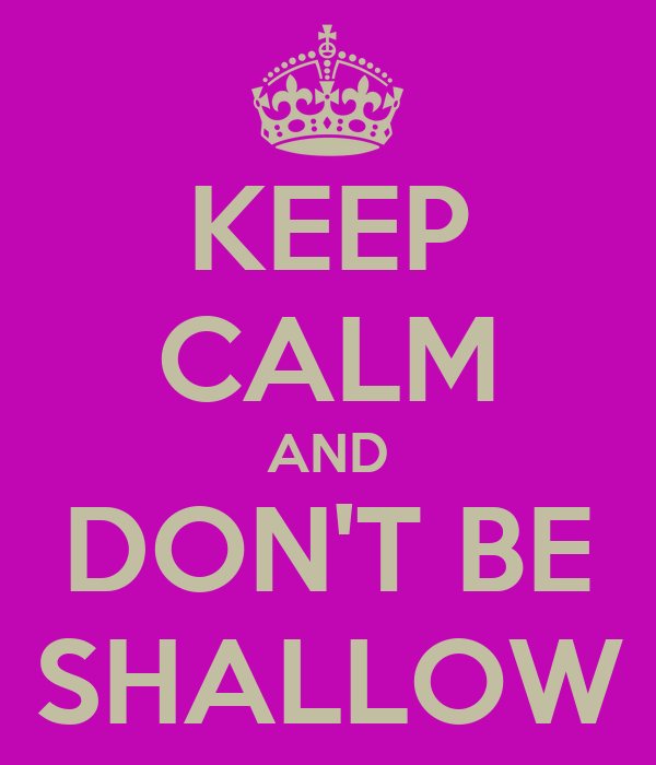 KEEP CALM AND DON'T BE SHALLOW