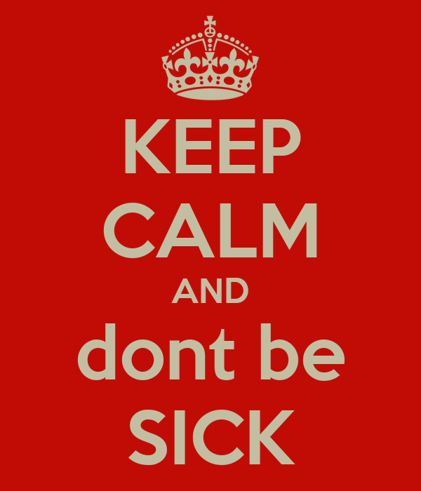KEEP CALM AND dont be SICK