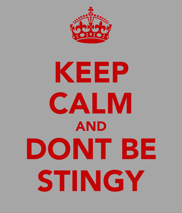 KEEP CALM AND DONT BE STINGY
