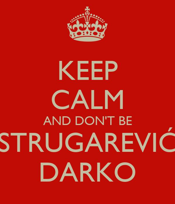 KEEP CALM AND DON'T BE STRUGAREVIĆ DARKO