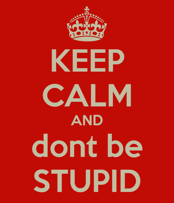 KEEP CALM AND dont be STUPID