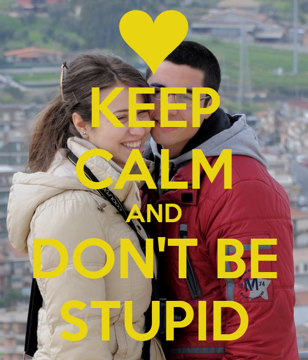 KEEP CALM AND DON'T BE STUPID