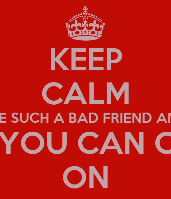 KEEP CALM AND DON'T BE SUCH A BAD FRIEND AND HOE BAGS THEN YOU CAN CARRY ON