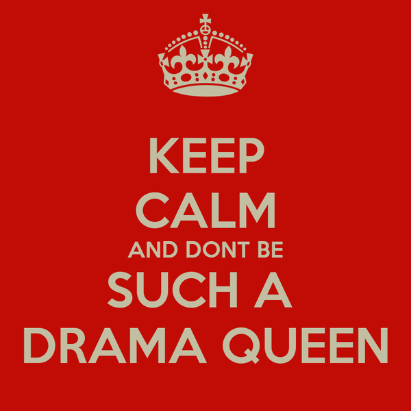 KEEP CALM AND DONT BE SUCH A  DRAMA QUEEN