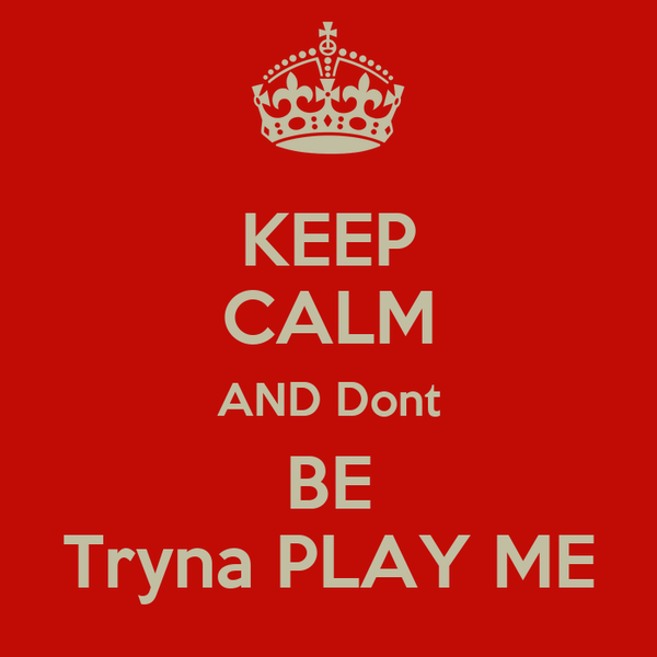 KEEP CALM AND Dont BE Tryna PLAY ME