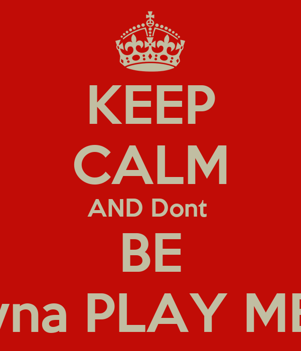 KEEP CALM AND Dont  BE Tryna PLAY ME !!!